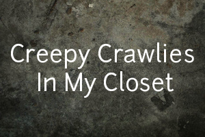 Creepy Crawlies in My Closet